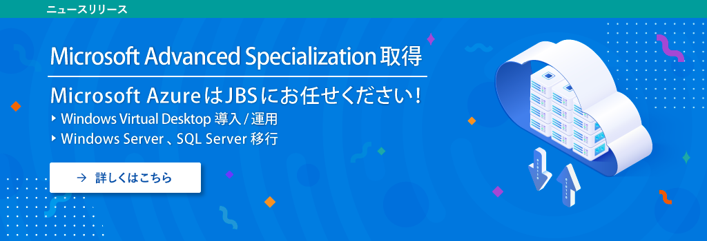 Microsoft Advanced Specialization取得 Microsoft Azure は JBS におまかせください  - Windows Virtual Desktop 導入/運用 - Windows Server 、SQL Server 移行